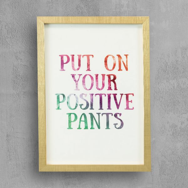 """""""Quote: Put on your positive pants with gold frame """""""